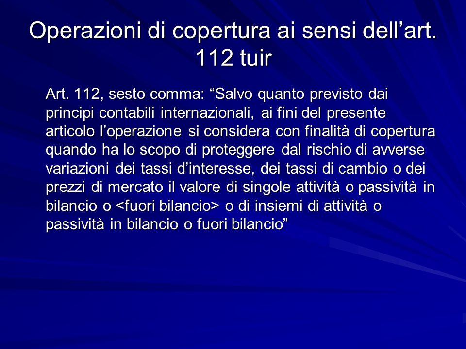 Operazioni di copertura ai sensi dellart. 112 tuir Art. 112, sesto comma: Salvo quanto previsto dai principi contabili internazionali, ai fini del pre
