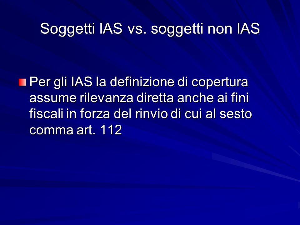 Soggetti IAS vs. soggetti non IAS Per gli IAS la definizione di copertura assume rilevanza diretta anche ai fini fiscali in forza del rinvio di cui al
