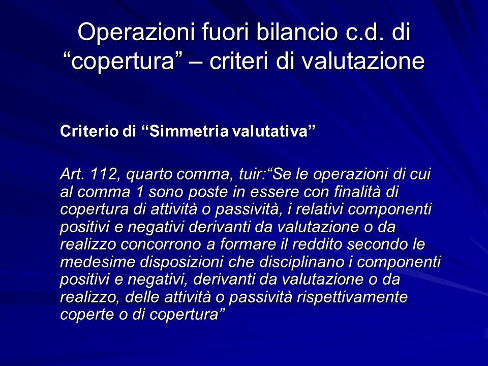 Operazioni fuori bilancio c.d. di copertura – criteri di valutazione Criterio di Simmetria valutativa Art. 112, quarto comma, tuir:Se le operazioni di