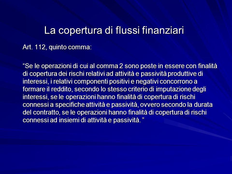 La copertura di flussi finanziari Art. 112, quinto comma: Se le operazioni di cui al comma 2 sono poste in essere con finalità di copertura dei rischi