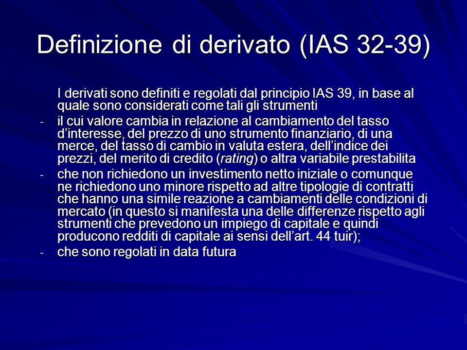 Definizione di derivato (IAS 32-39) I derivati sono definiti e regolati dal principio IAS 39, in base al quale sono considerati come tali gli strument
