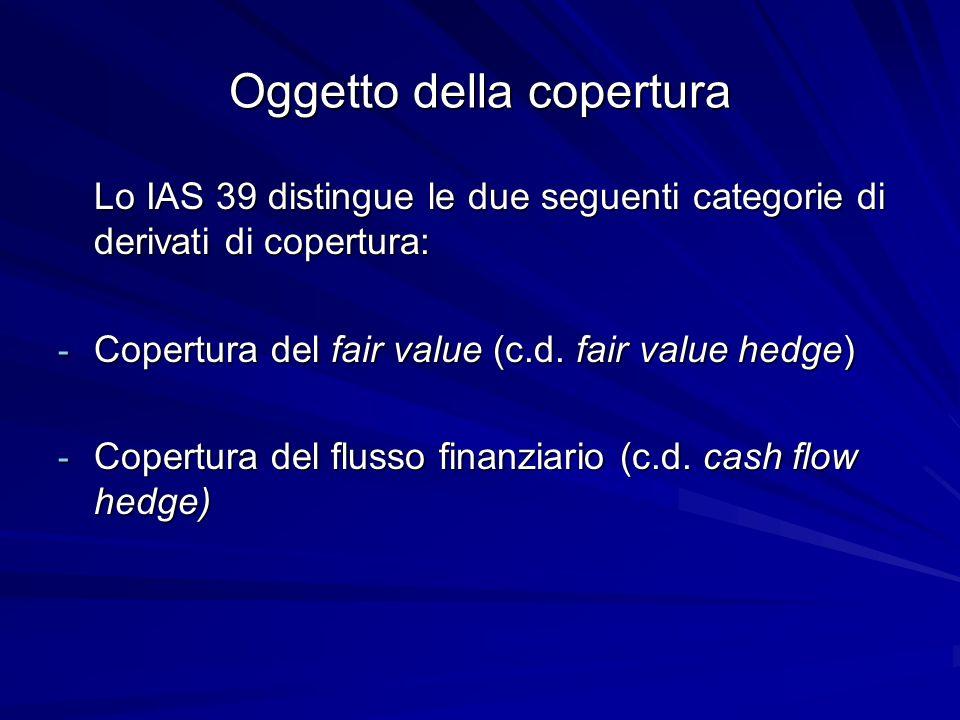 Oggetto della copertura Lo IAS 39 distingue le due seguenti categorie di derivati di copertura: - Copertura del fair value (c.d. fair value hedge) - C