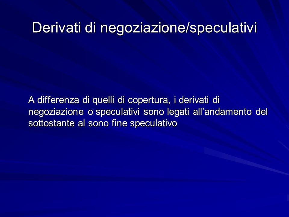 Derivati di negoziazione/speculativi A differenza di quelli di copertura, i derivati di negoziazione o speculativi sono legati allandamento del sottos