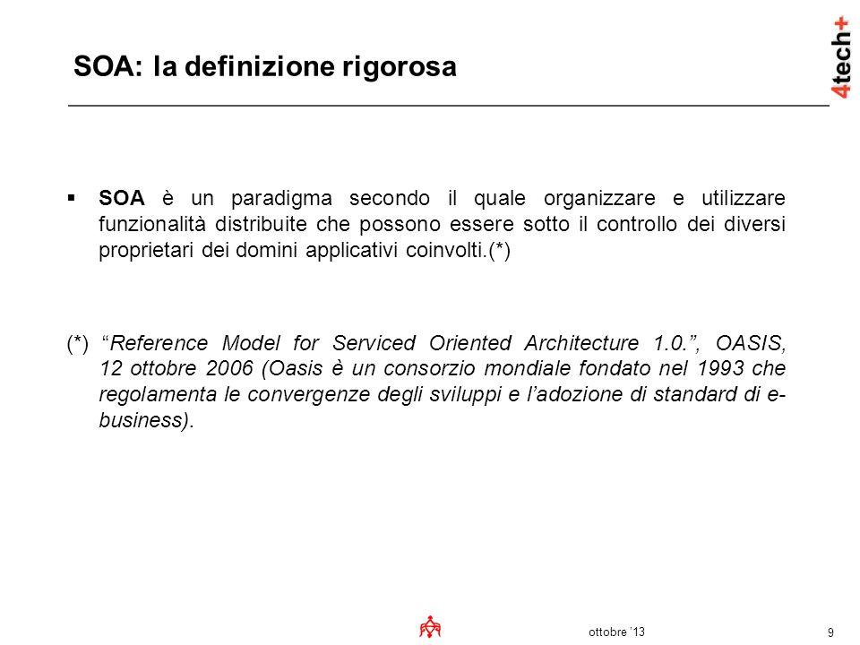 ottobre 13 9 SOA: la definizione rigorosa SOA è un paradigma secondo il quale organizzare e utilizzare funzionalità distribuite che possono essere sot