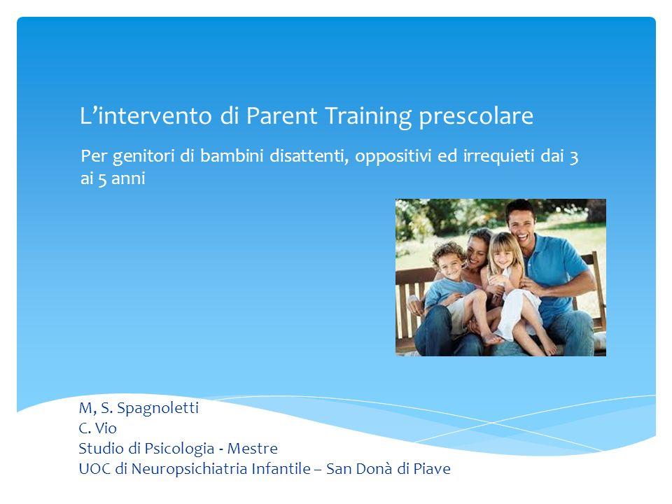 Lintervento di Parent Training prescolare Per genitori di bambini disattenti, oppositivi ed irrequieti dai 3 ai 5 anni M, S. Spagnoletti C. Vio Studio