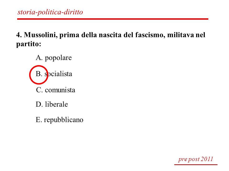 4. Mussolini, prima della nascita del fascismo, militava nel partito: A. popolare B. socialista C. comunista D. liberale E. repubblicano pre post 2011