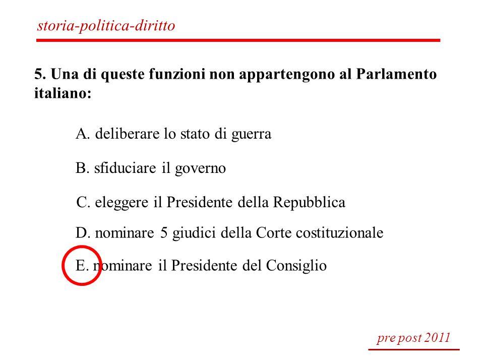 5. Una di queste funzioni non appartengono al Parlamento italiano: A. deliberare lo stato di guerra B. sfiduciare il governo C. eleggere il Presidente