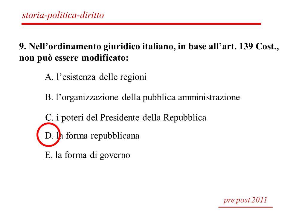 9. Nellordinamento giuridico italiano, in base allart. 139 Cost., non può essere modificato: A. lesistenza delle regioni B. lorganizzazione della pubb