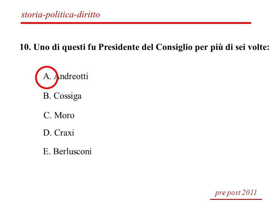 10. Uno di questi fu Presidente del Consiglio per più di sei volte: A. Andreotti B. Cossiga C. Moro D. Craxi E. Berlusconi pre post 2011 storia-politi