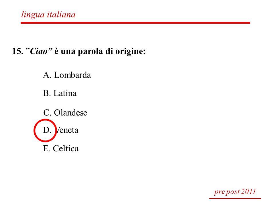 15. Ciao è una parola di origine: A. Lombarda B. Latina C. Olandese D. Veneta E. Celtica pre post 2011 lingua italiana