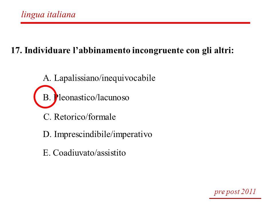 17. Individuare labbinamento incongruente con gli altri: A. Lapalissiano/inequivocabile B. Pleonastico/lacunoso C. Retorico/formale D. Imprescindibile