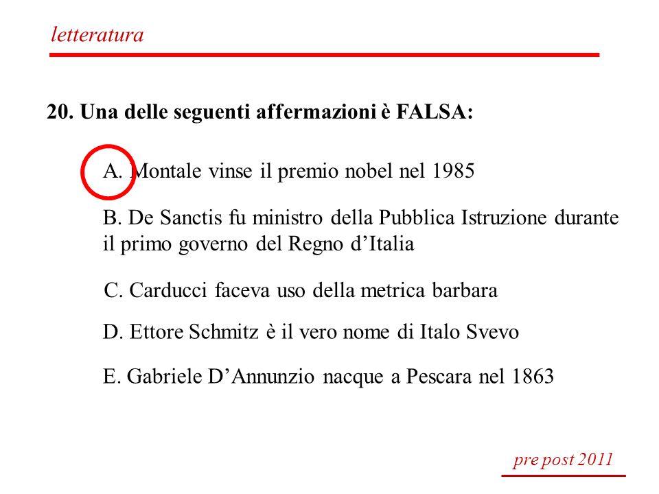20. Una delle seguenti affermazioni è FALSA: A. Montale vinse il premio nobel nel 1985 B. De Sanctis fu ministro della Pubblica Istruzione durante il