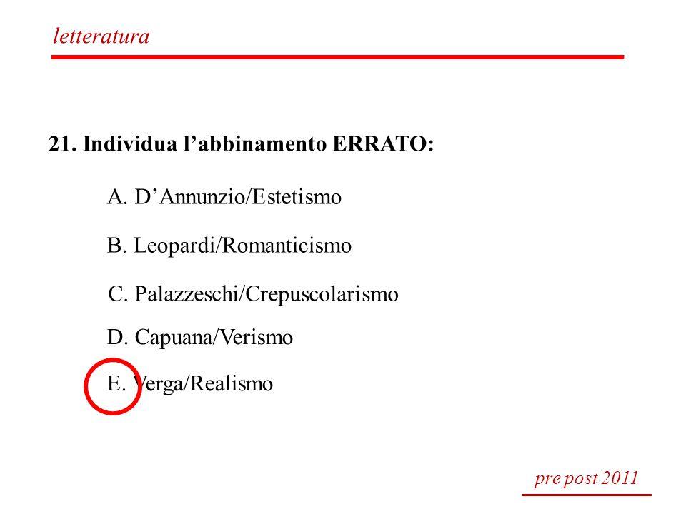 21. Individua labbinamento ERRATO: A. DAnnunzio/Estetismo B. Leopardi/Romanticismo C. Palazzeschi/Crepuscolarismo D. Capuana/Verismo E. Verga/Realismo