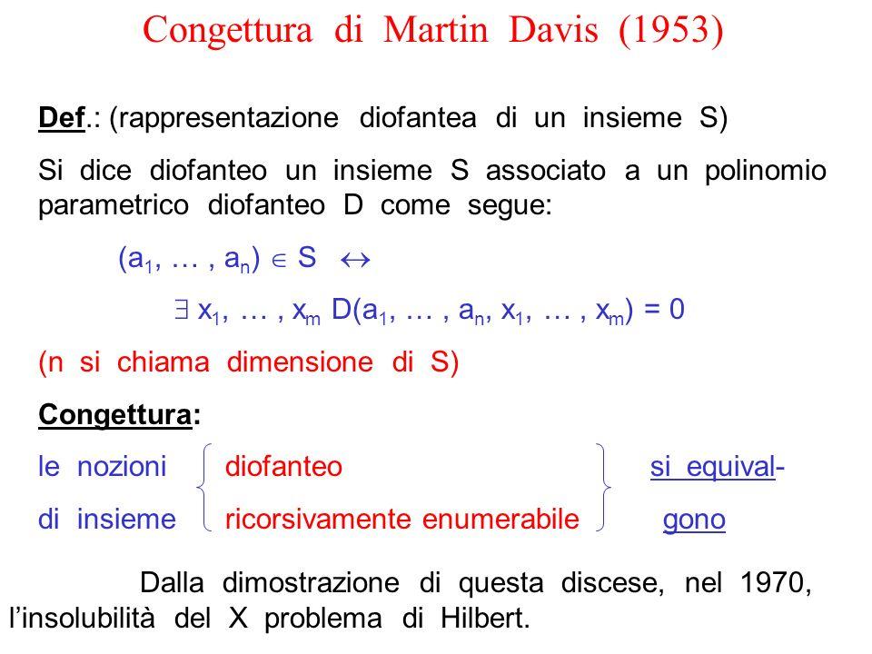Congettura di Martin Davis (1953) Def.: (rappresentazione diofantea di un insieme S) Si dice diofanteo un insieme S associato a un polinomio parametri