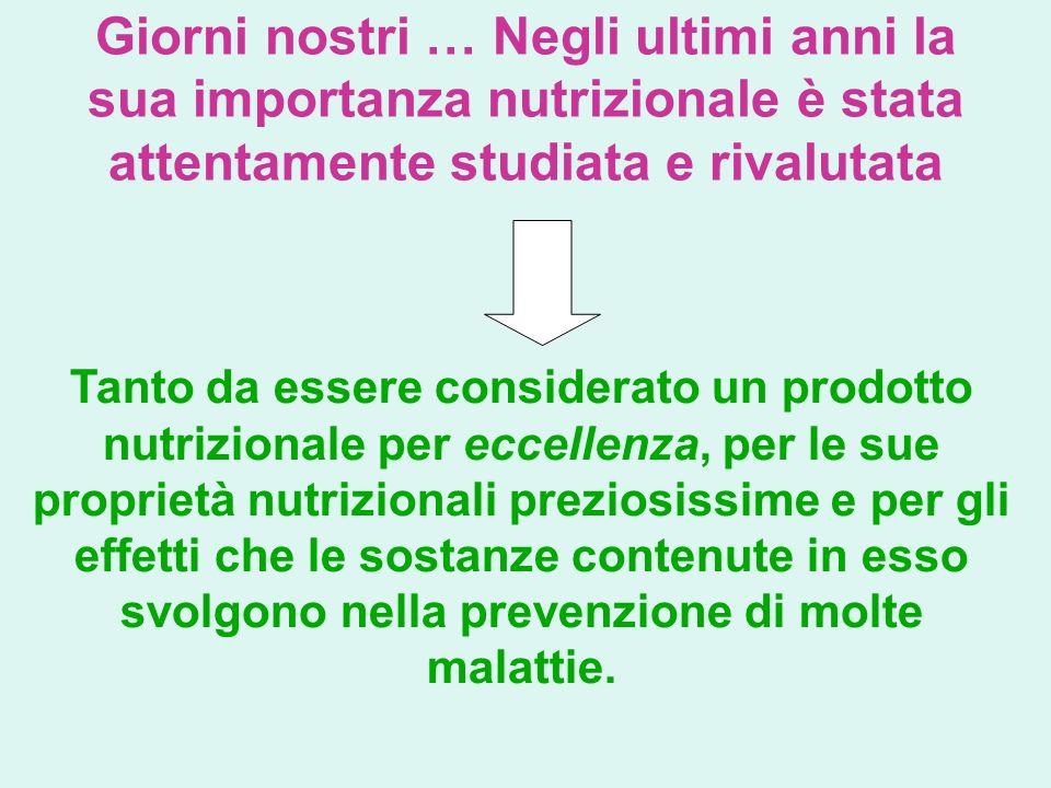 Giorni nostri … Negli ultimi anni la sua importanza nutrizionale è stata attentamente studiata e rivalutata Tanto da essere considerato un prodotto nu