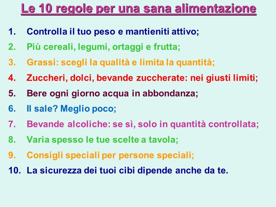 Le 10 regole per una sana alimentazione 1.Controlla il tuo peso e mantieniti attivo; 2.Più cereali, legumi, ortaggi e frutta; 3.Grassi: scegli la qual