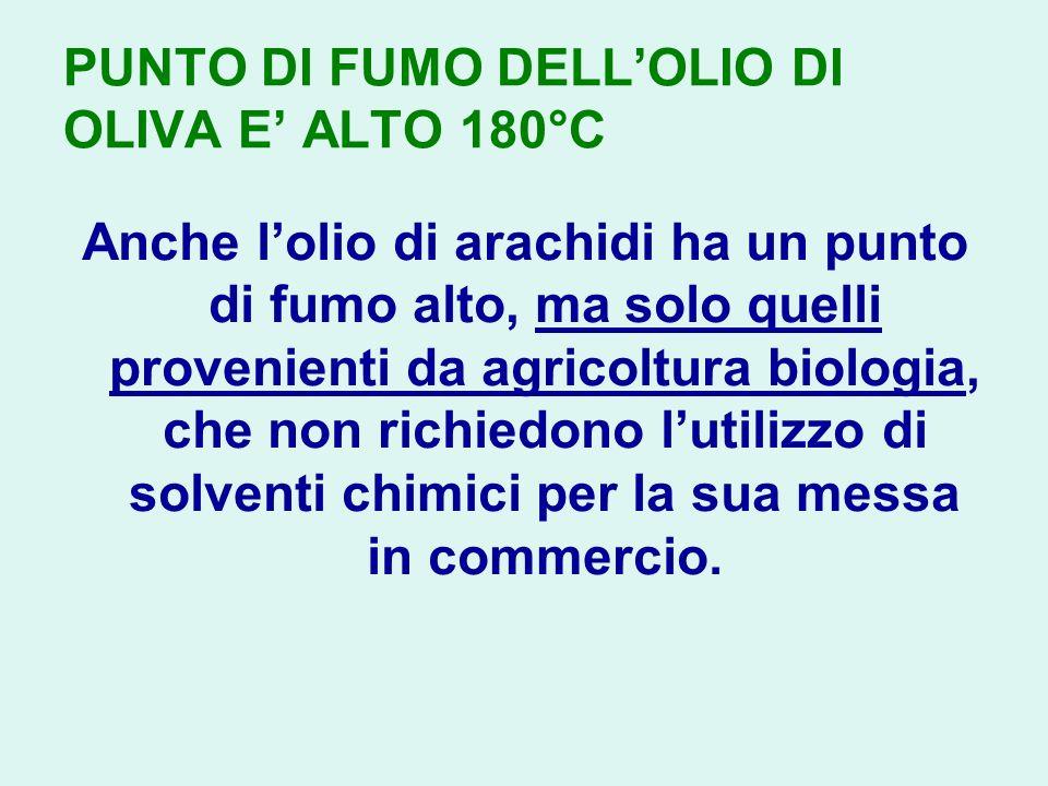 PUNTO DI FUMO DELLOLIO DI OLIVA E ALTO 180°C Anche lolio di arachidi ha un punto di fumo alto, ma solo quelli provenienti da agricoltura biologia, che