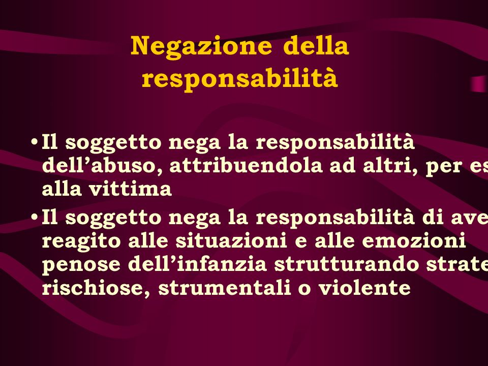 Negazione della responsabilità Il soggetto nega la responsabilità dellabuso, attribuendola ad altri, per es. alla vittima Il soggetto nega la responsa