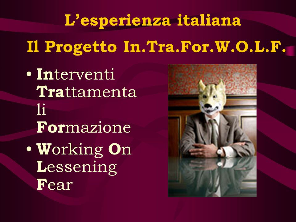 Lesperienza italiana Il Progetto In.Tra.For.W.O.L.F. In terventi Tra ttamenta li For mazione W orking O n L essening F ear