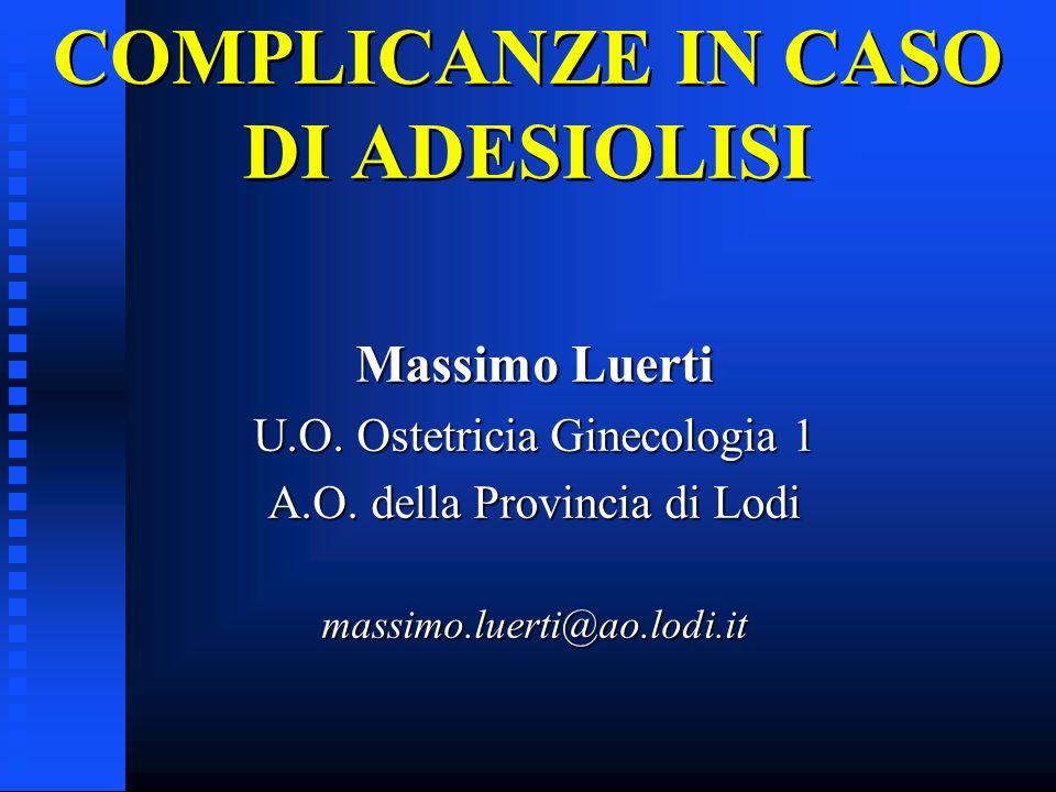 COMPLICANZE IN CASO DI ADESIOLISI Massimo Luerti U.O. Ostetricia Ginecologia 1 A.O. della Provincia di Lodi massimo.luerti@ao.lodi.it