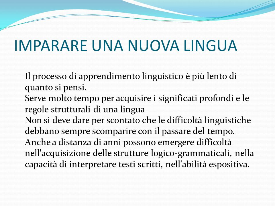 IMPARARE UNA NUOVA LINGUA Il processo di apprendimento linguistico è più lento di quanto si pensi. Serve molto tempo per acquisire i significati profo