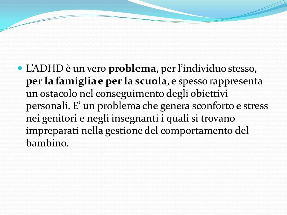 LADHD è un vero problema, per lindividuo stesso, per la famiglia e per la scuola, e spesso rappresenta un ostacolo nel conseguimento degli obiettivi p