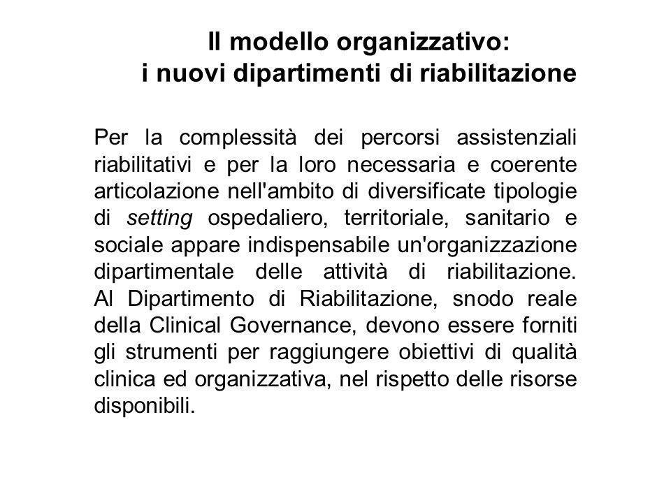 Il modello organizzativo: i nuovi dipartimenti di riabilitazione Per la complessità dei percorsi assistenziali riabilitativi e per la loro necessaria