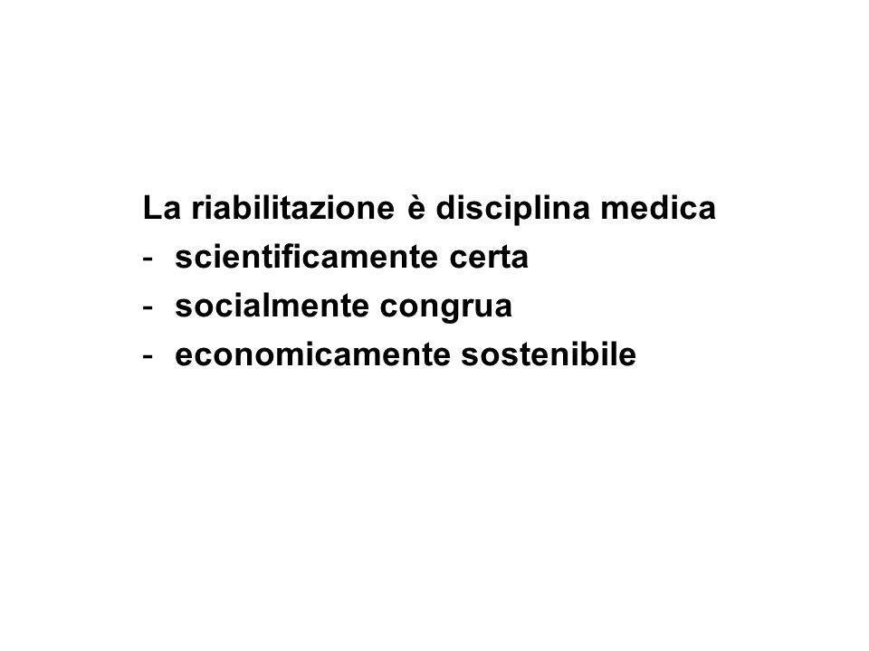 La riabilitazione è disciplina medica -scientificamente certa -socialmente congrua -economicamente sostenibile