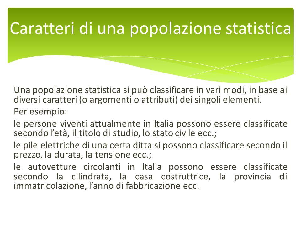 Una popolazione statistica si può classificare in vari modi, in base ai diversi caratteri (o argomenti o attributi) dei singoli elementi. Per esempio: