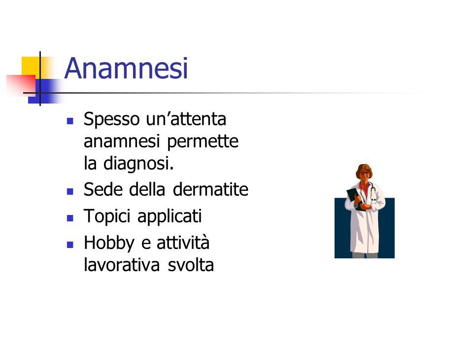 Anamnesi Spesso unattenta anamnesi permette la diagnosi. Sede della dermatite Topici applicati Hobby e attività lavorativa svolta
