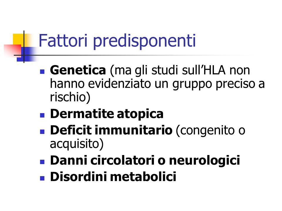 Fattori predisponenti Genetica (ma gli studi sullHLA non hanno evidenziato un gruppo preciso a rischio) Dermatite atopica Deficit immunitario (congeni