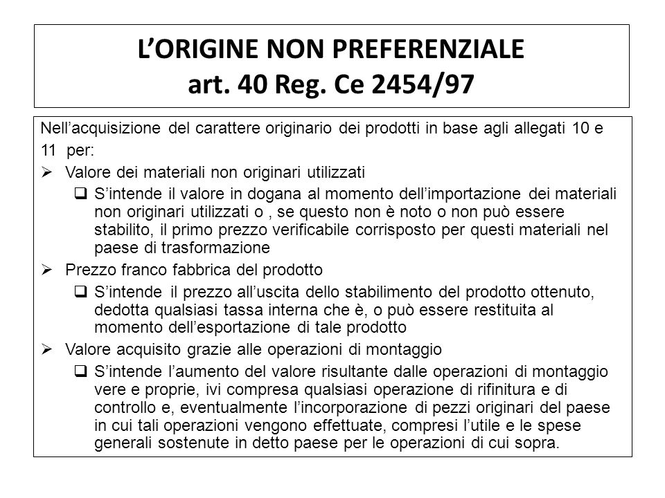 LORIGINE NON PREFERENZIALE art. 40 Reg. Ce 2454/97 Nellacquisizione del carattere originario dei prodotti in base agli allegati 10 e 11 per: Valore de
