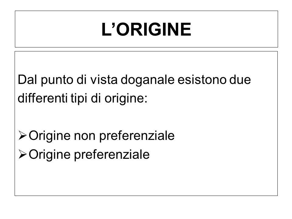 LORIGINE Dal punto di vista doganale esistono due differenti tipi di origine: Origine non preferenziale Origine preferenziale