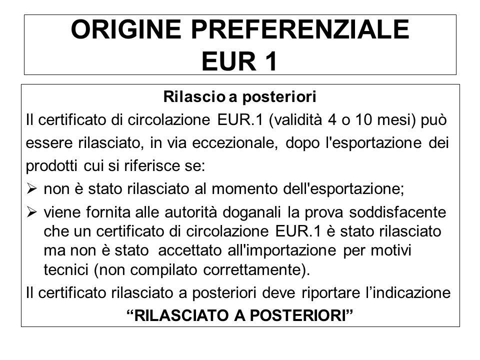 ORIGINE PREFERENZIALE EUR 1 Rilascio a posteriori Il certificato di circolazione EUR.1 (validità 4 o 10 mesi) può essere rilasciato, in via eccezional