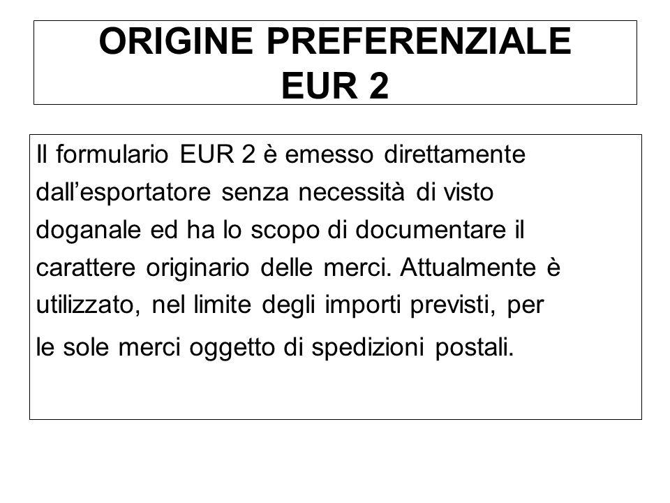 ORIGINE PREFERENZIALE EUR 2 Il formulario EUR 2 è emesso direttamente dallesportatore senza necessità di visto doganale ed ha lo scopo di documentare