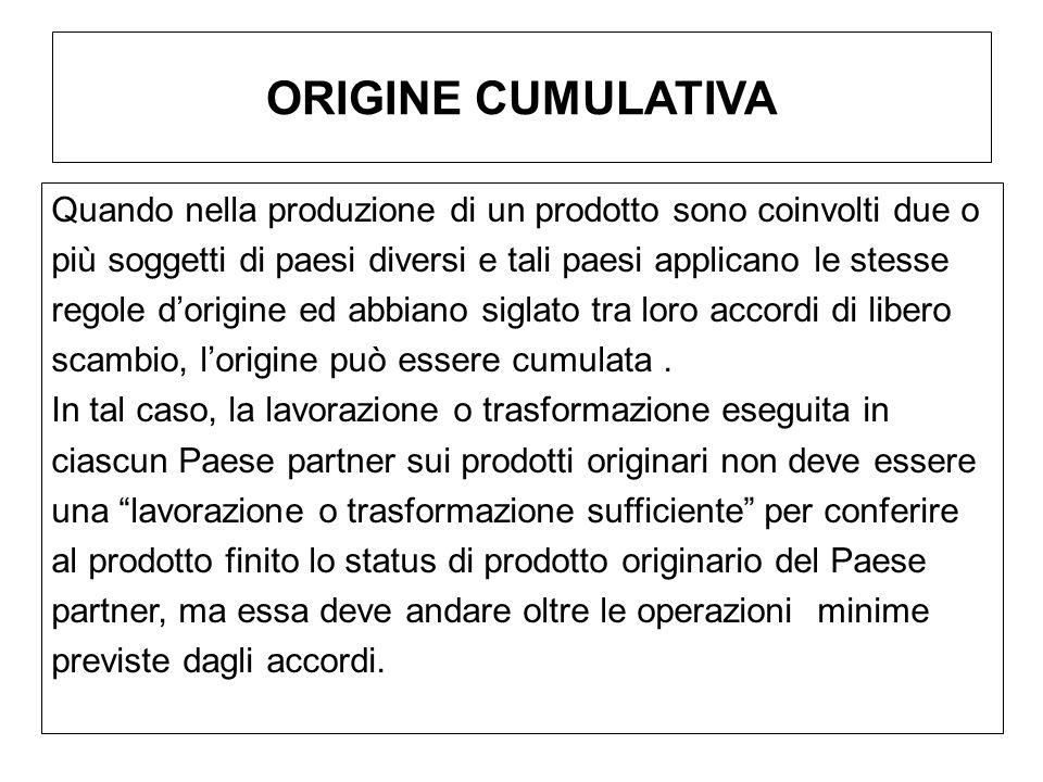 ORIGINE CUMULATIVA Quando nella produzione di un prodotto sono coinvolti due o più soggetti di paesi diversi e tali paesi applicano le stesse regole d