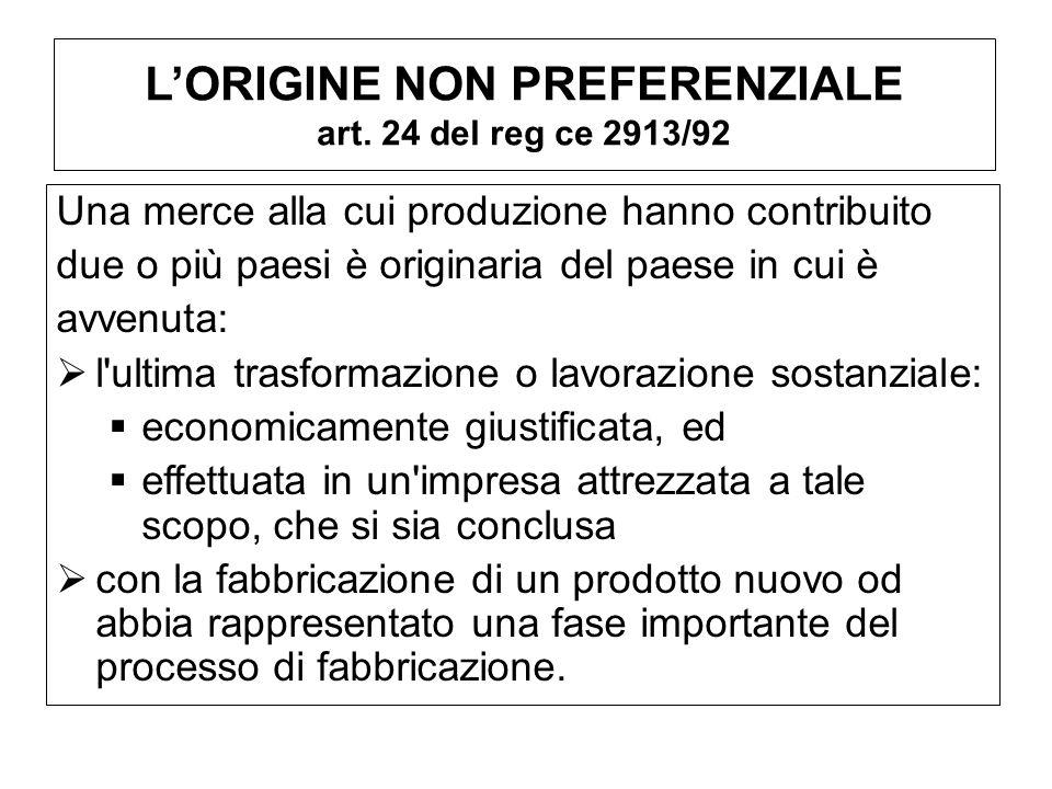 LORIGINE NON PREFERENZIALE art. 24 del reg ce 2913/92 Una merce alla cui produzione hanno contribuito due o più paesi è originaria del paese in cui è