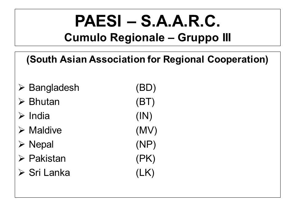PAESI – S.A.A.R.C. Cumulo Regionale – Gruppo III (South Asian Association for Regional Cooperation) Bangladesh(BD) Bhutan(BT) India(IN) Maldive(MV) Ne