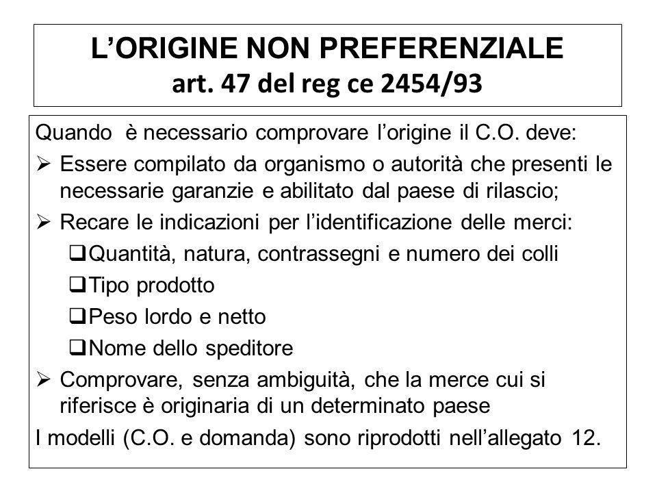 LORIGINE NON PREFERENZIALE art. 47 del reg ce 2454/93 Quando è necessario comprovare lorigine il C.O. deve: Essere compilato da organismo o autorità c