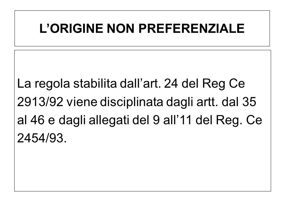 LORIGINE NON PREFERENZIALE La regola stabilita dallart. 24 del Reg Ce 2913/92 viene disciplinata dagli artt. dal 35 al 46 e dagli allegati del 9 all11