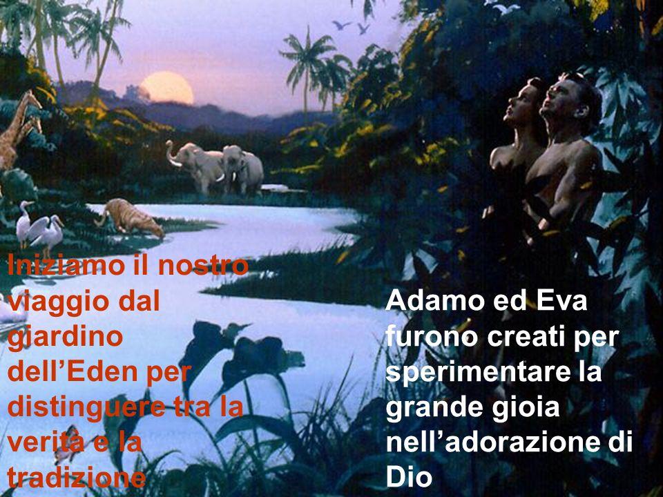 Iniziamo il nostro viaggio dal giardino dellEden per distinguere tra la verità e la tradizione Adamo ed Eva furono creati per sperimentare la grande g