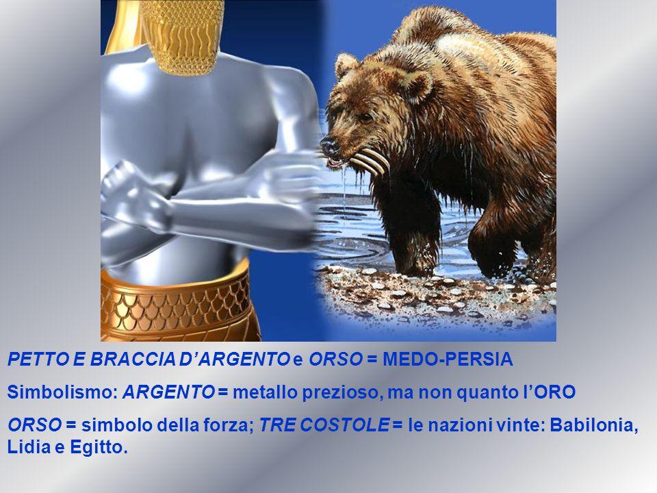 PETTO E BRACCIA DARGENTO e ORSO = MEDO-PERSIA Simbolismo: ARGENTO = metallo prezioso, ma non quanto lORO ORSO = simbolo della forza; TRE COSTOLE = le