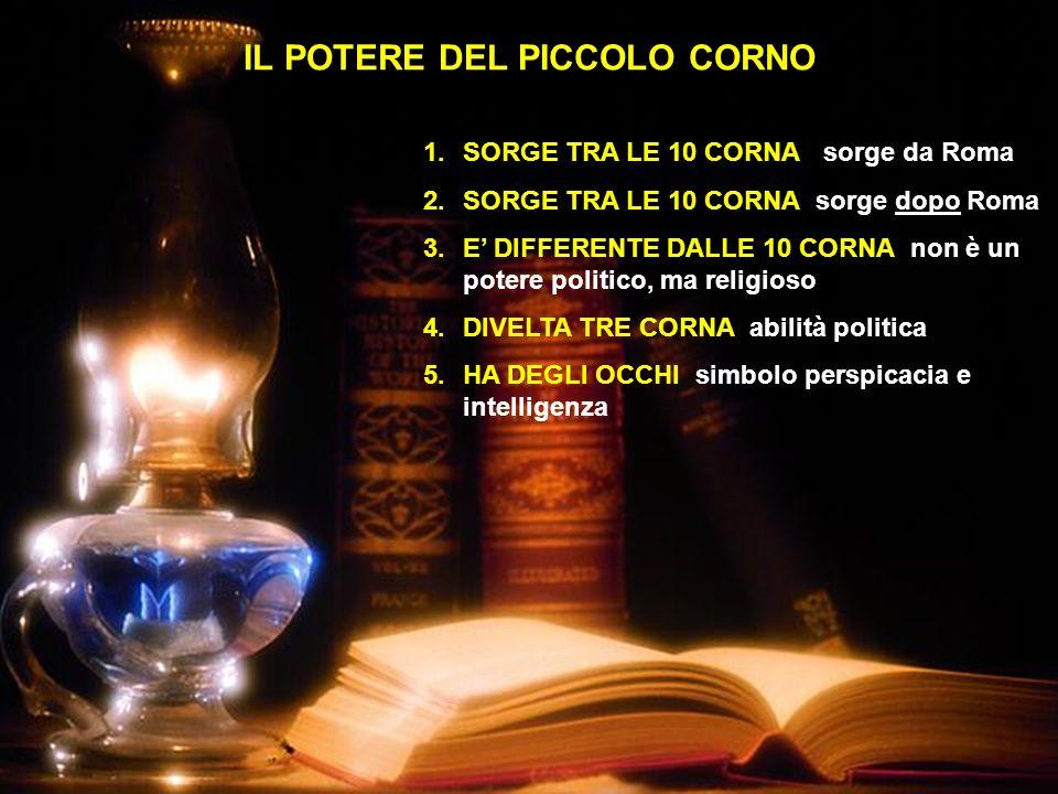 IL POTERE DEL PICCOLO CORNO 1.SORGE TRA LE 10 CORNA sorge da Roma 2.SORGE TRA LE 10 CORNA sorge dopo Roma 3.E DIFFERENTE DALLE 10 CORNA non è un poter