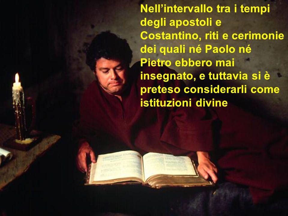 Nellintervallo tra i tempi degli apostoli e Costantino, riti e cerimonie dei quali né Paolo né Pietro ebbero mai insegnato, e tuttavia si è preteso co