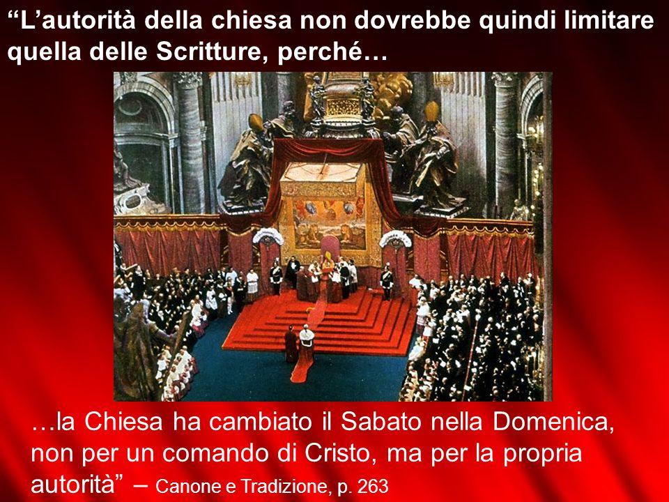 Lautorità della chiesa non dovrebbe quindi limitare quella delle Scritture, perché… …la Chiesa ha cambiato il Sabato nella Domenica, non per un comand