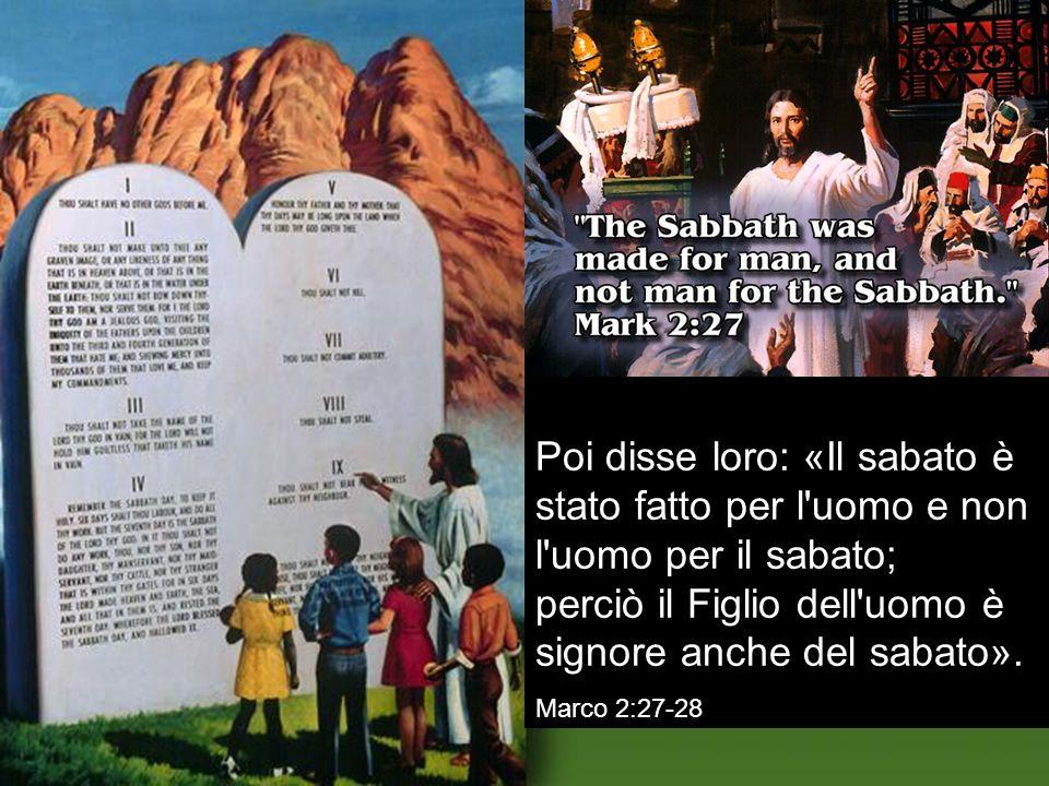 Poi disse loro: «Il sabato è stato fatto per l'uomo e non l'uomo per il sabato; perciò il Figlio dell'uomo è signore anche del sabato». Marco 2:27-28