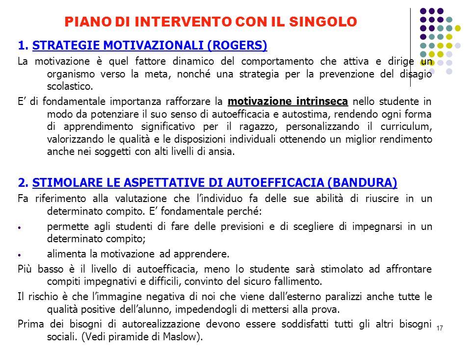 17 PIANO DI INTERVENTO CON IL SINGOLO 1. STRATEGIE MOTIVAZIONALI (ROGERS) La motivazione è quel fattore dinamico del comportamento che attiva e dirige