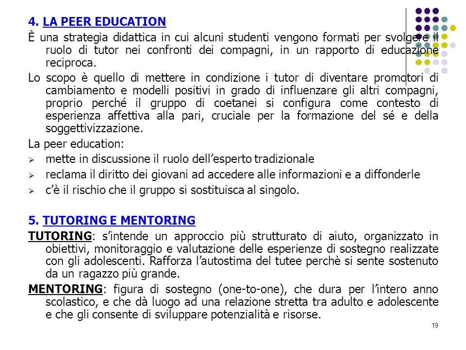 19 4. LA PEER EDUCATION È una strategia didattica in cui alcuni studenti vengono formati per svolgere il ruolo di tutor nei confronti dei compagni, in