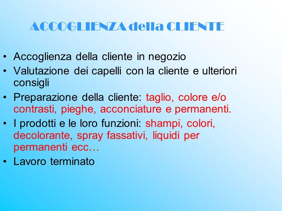 ACCOGLIENZA della CLIENTE Accoglienza della cliente in negozio Valutazione dei capelli con la cliente e ulteriori consigli Preparazione della cliente: