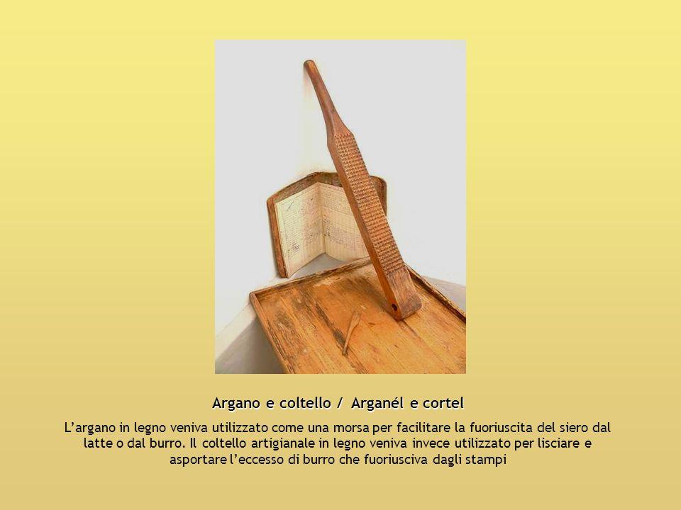 Argano e coltello / Arganél e cortel Largano in legno veniva utilizzato come una morsa per facilitare la fuoriuscita del siero dal latte o dal burro.